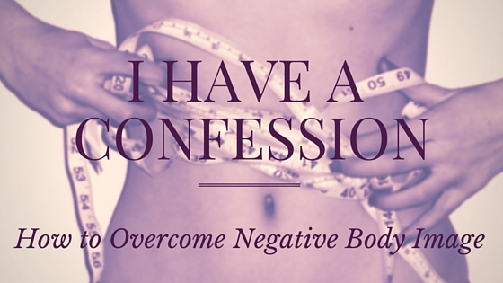 I have a confession How to overcome negative body image